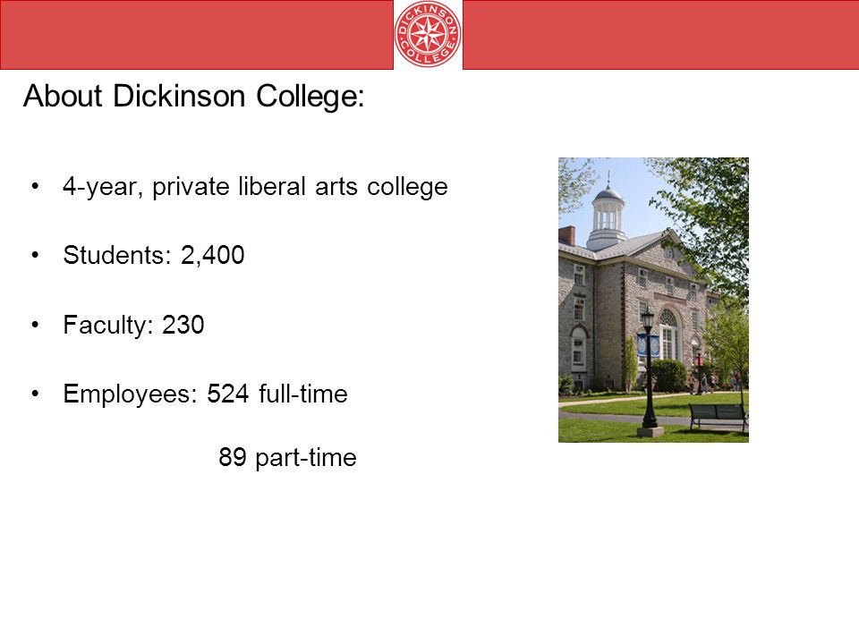 About Dickinson College: 4-year, private liberal arts college Students: 2,400 Faculty: 230 Employees: 524 full-time 89 part-time