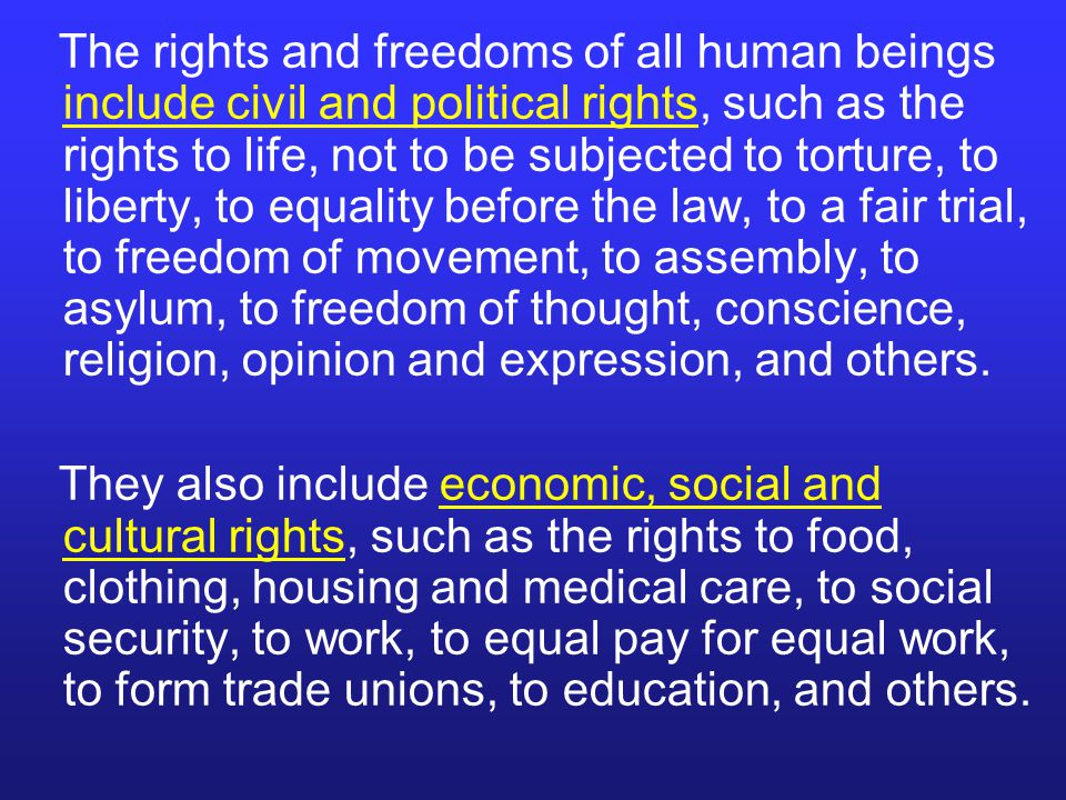 The rights and freedoms of all human beings include civil and political rights, such as the rights to life, not to be subjected to torture, to liberty