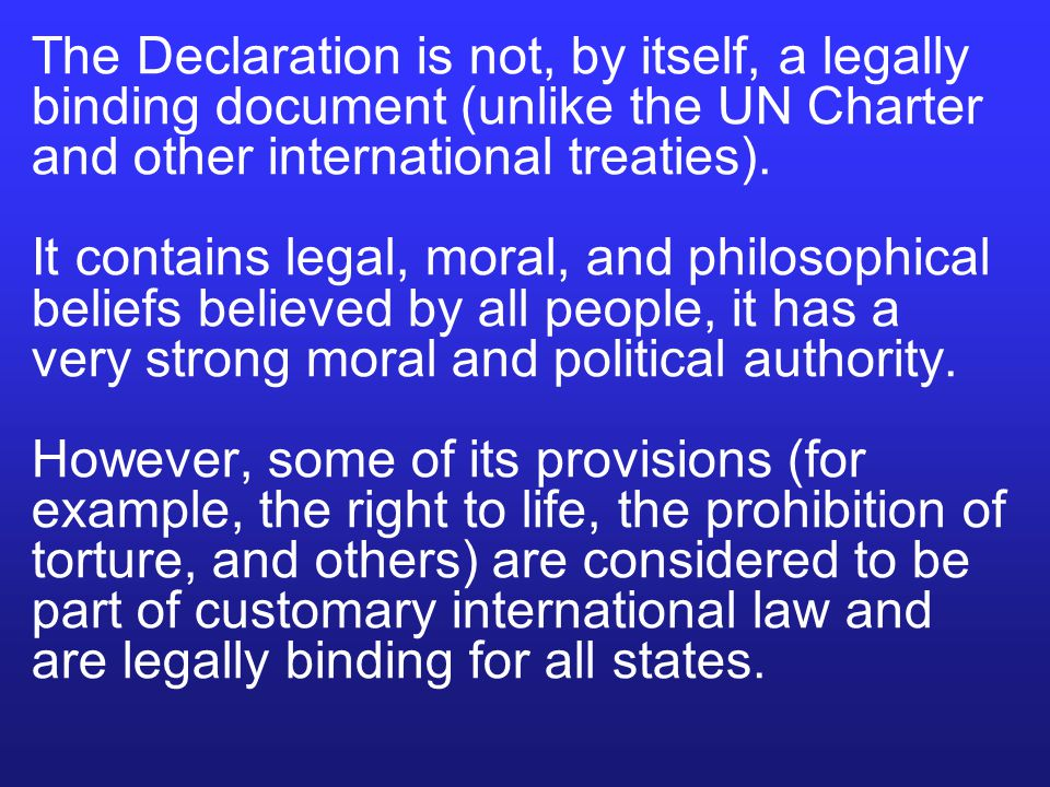 The Declaration is not, by itself, a legally binding document (unlike the UN Charter and other international treaties). It contains legal, moral, and