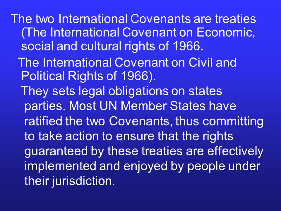 The two International Covenants are treaties (The International Covenant on Economic, social and cultural rights of 1966. The International Covenant o