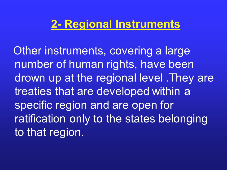 Other instruments, covering a large number of human rights, have been drown up at the regional level.They are treaties that are developed within a spe