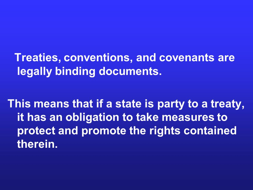 Treaties, conventions, and covenants are legally binding documents. This means that if a state is party to a treaty, it has an obligation to take meas