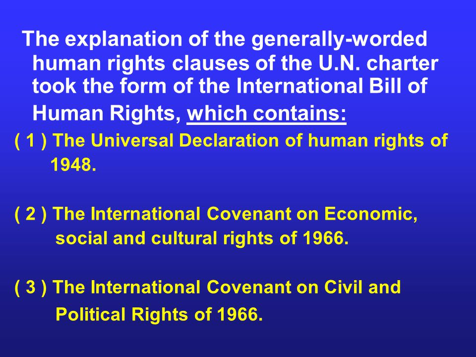 The explanation of the generally-worded human rights clauses of the U.N. charter took the form of the International Bill of Human Rights, which contai