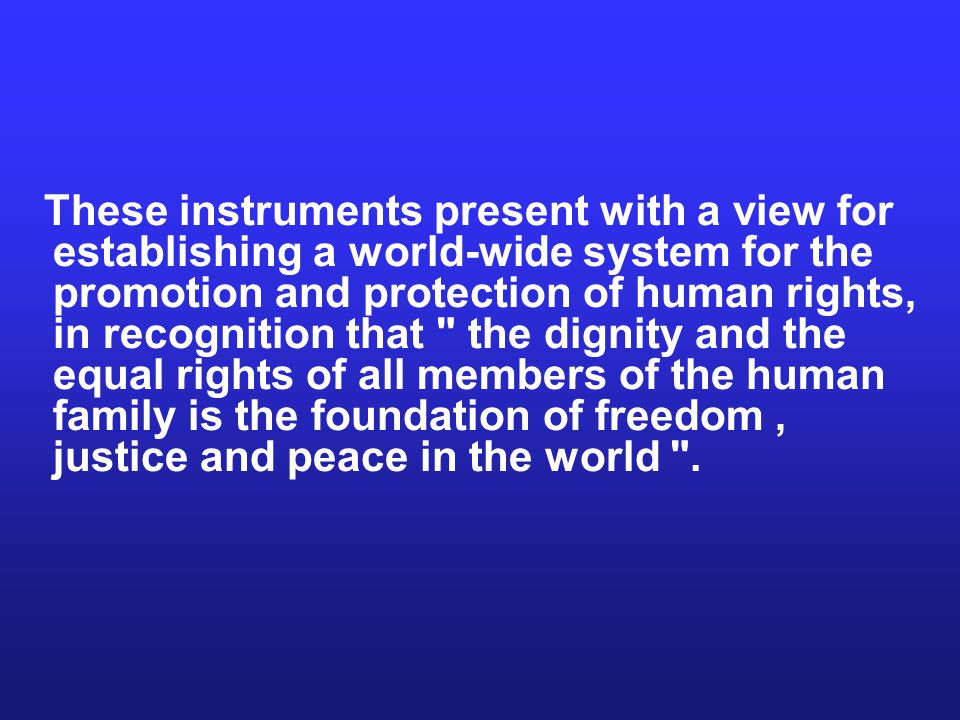 These instruments present with a view for establishing a world-wide system for the promotion and protection of human rights, in recognition that