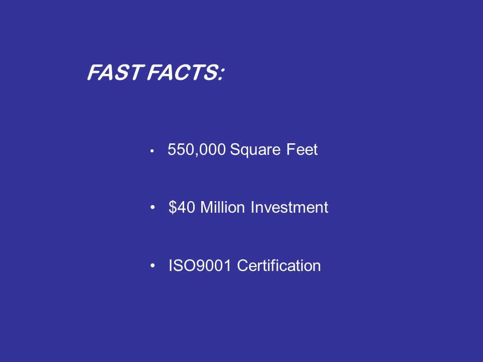 FAST FACTS: 550,000 Square Feet $40 Million Investment ISO9001 Certification