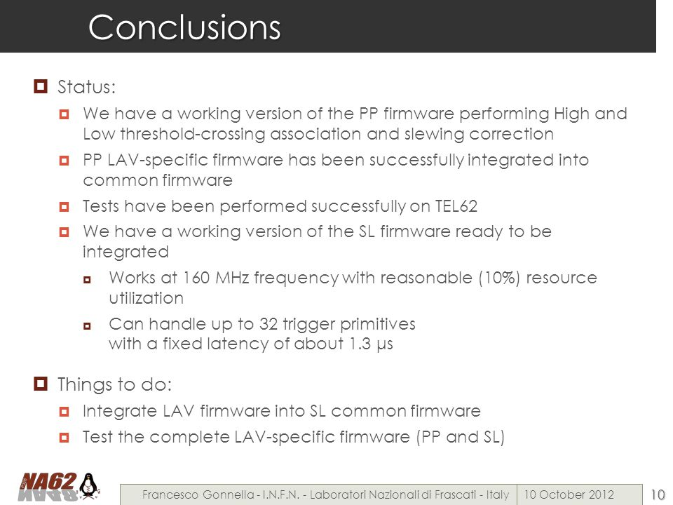 Conclusions  Status:  We have a working version of the PP firmware performing High and Low threshold-crossing association and slewing correction  PP LAV-specific firmware has been successfully integrated into common firmware  Tests have been performed successfully on TEL62  We have a working version of the SL firmware ready to be integrated  Works at 160 MHz frequency with reasonable (10%) resource utilization  Can handle up to 32 trigger primitives with a fixed latency of about 1.3 μs  Things to do:  Integrate LAV firmware into SL common firmware  Test the complete LAV-specific firmware (PP and SL) 10 October 2012Francesco Gonnella - I.N.F.N.