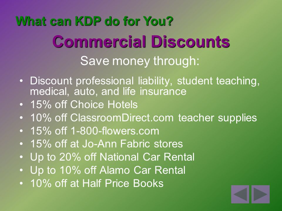 Discount professional liability, student teaching, medical, auto, and life insurance 15% off Choice Hotels 10% off ClassroomDirect.com teacher supplies 15% off 1-800-flowers.com 15% off at Jo-Ann Fabric stores Up to 20% off National Car Rental Up to 10% off Alamo Car Rental 10% off at Half Price Books What can KDP do for You.