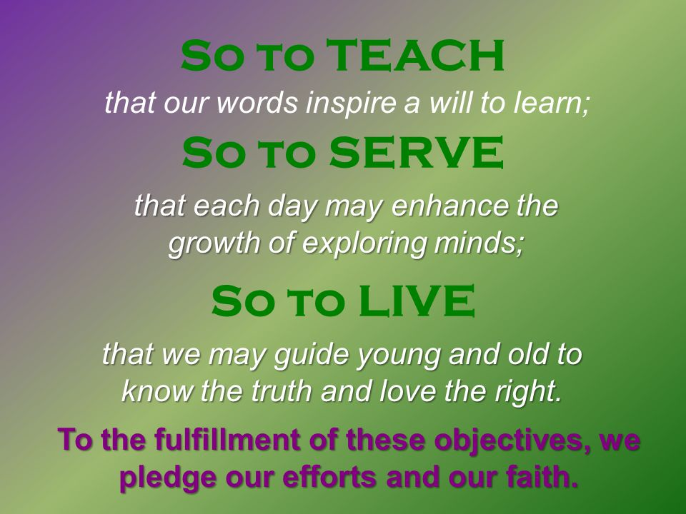 So to SERVE So to LIVE So to TEACH that our words inspire a will to learn; that each day may enhance the growth of exploring minds; that we may guide young and old to know the truth and love the right.