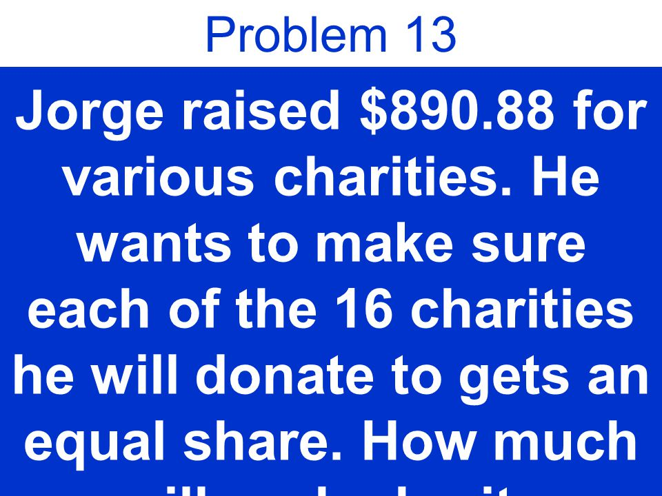 Problem 13 Jorge raised $890.88 for various charities.