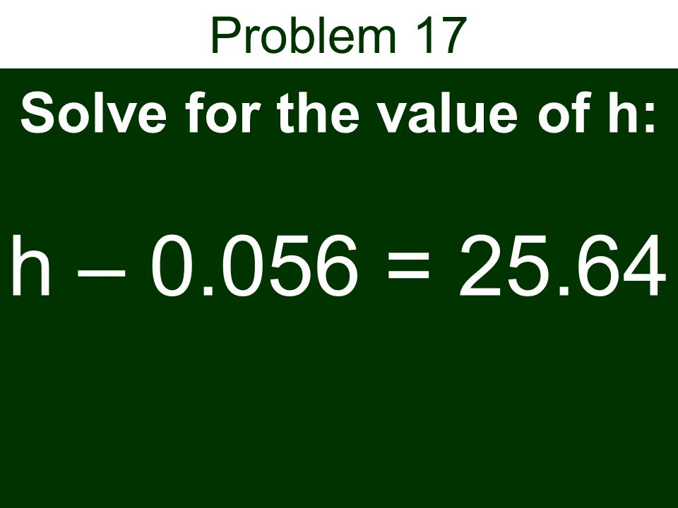 Problem 17 Solve for the value of h: h – 0.056 = 25.64