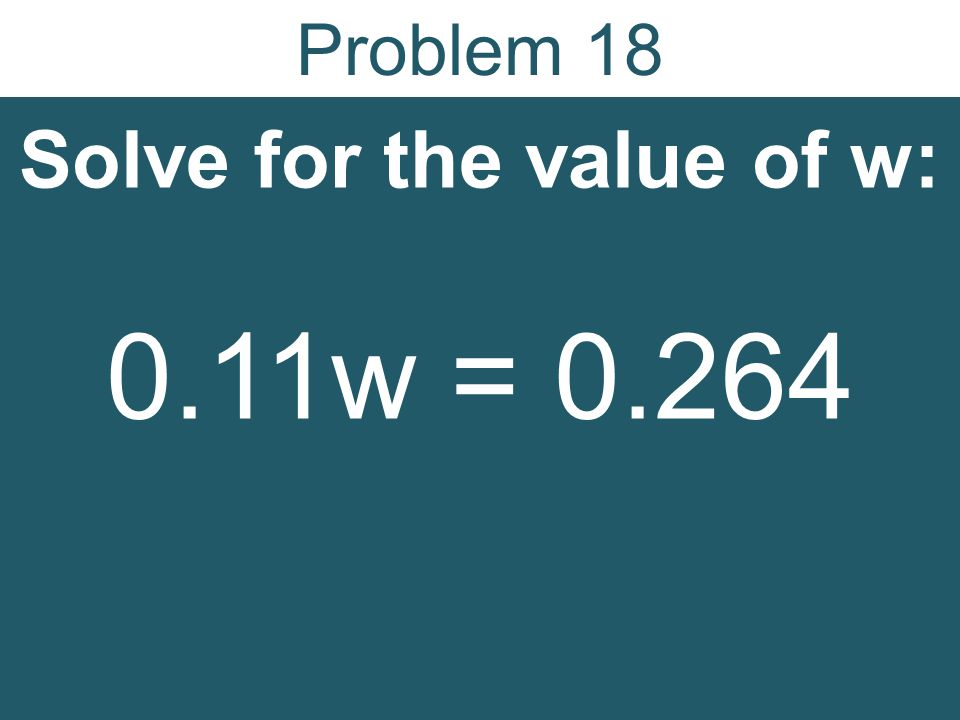 Problem 18 Solve for the value of w: 0.11w = 0.264