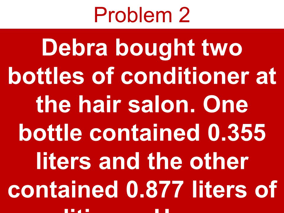 Problem 2 Debra bought two bottles of conditioner at the hair salon.
