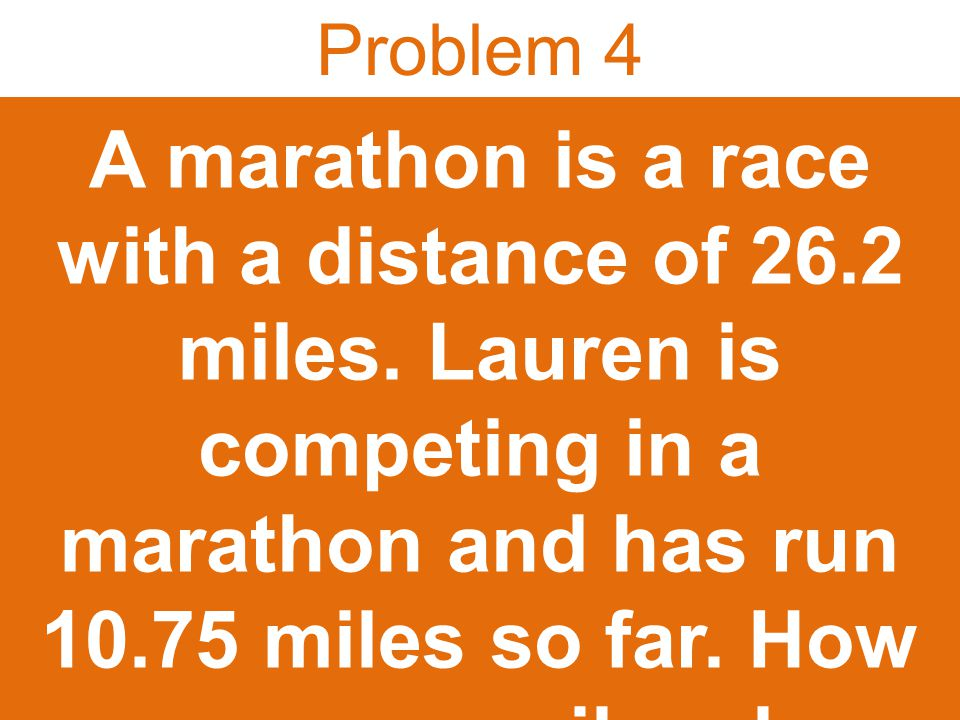 Problem 4 A marathon is a race with a distance of 26.2 miles.