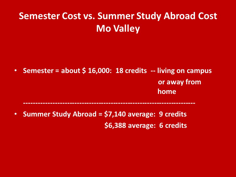 Semester Cost vs. Summer Study Abroad Cost Mo Valley Semester = about $ 16,000: 18 credits -- living on campus or away from home ---------------------