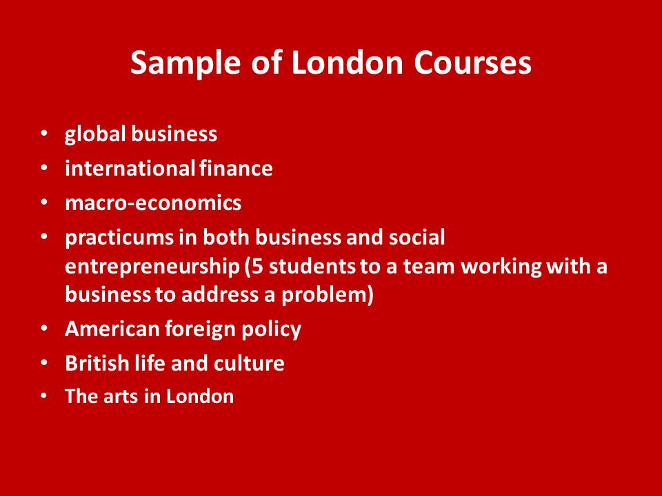 Sample of London Courses global business international finance macro-economics practicums in both business and social entrepreneurship (5 students to a team working with a business to address a problem) American foreign policy British life and culture The arts in London