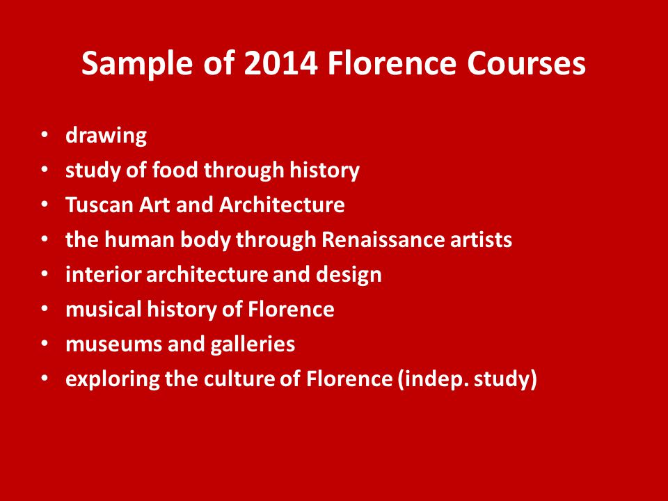 Sample of 2014 Florence Courses drawing study of food through history Tuscan Art and Architecture the human body through Renaissance artists interior architecture and design musical history of Florence museums and galleries exploring the culture of Florence (indep.