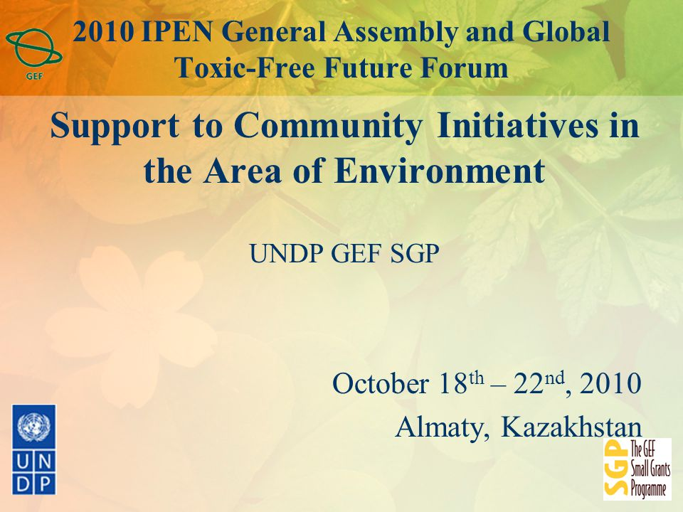2010 IPEN General Assembly and Global Toxic-Free Future Forum Support to Community Initiatives in the Area of Environment UNDP GEF SGP October 18 th – 22 nd, 2010 Almaty, Kazakhstan