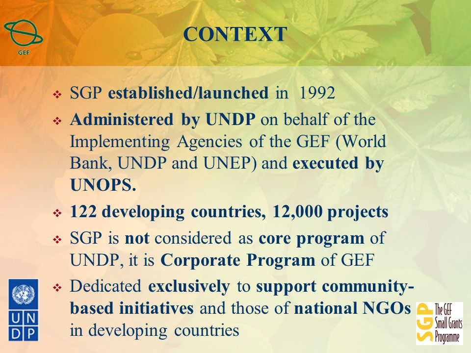 CONTEXT  SGP established/launched in 1992  Administered by UNDP on behalf of the Implementing Agencies of the GEF (World Bank, UNDP and UNEP) and executed by UNOPS.