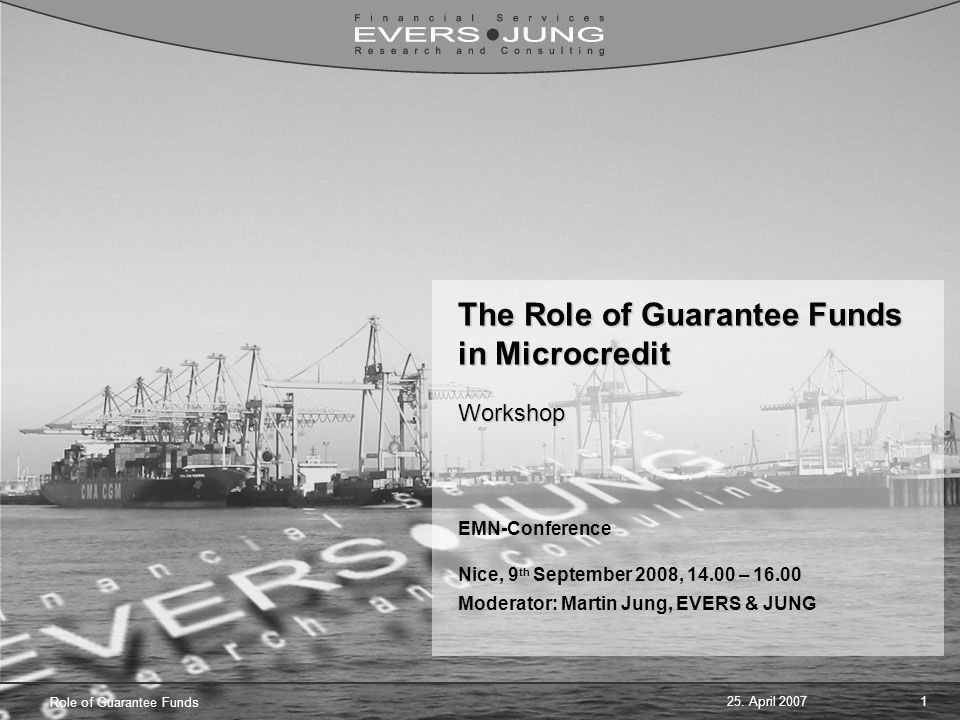 25. April 20071 Role of Guarantee Funds The Role of Guarantee Funds in Microcredit Workshop EMN-Conference Nice, 9 th September 2008, 14.00 – 16.00 Mo