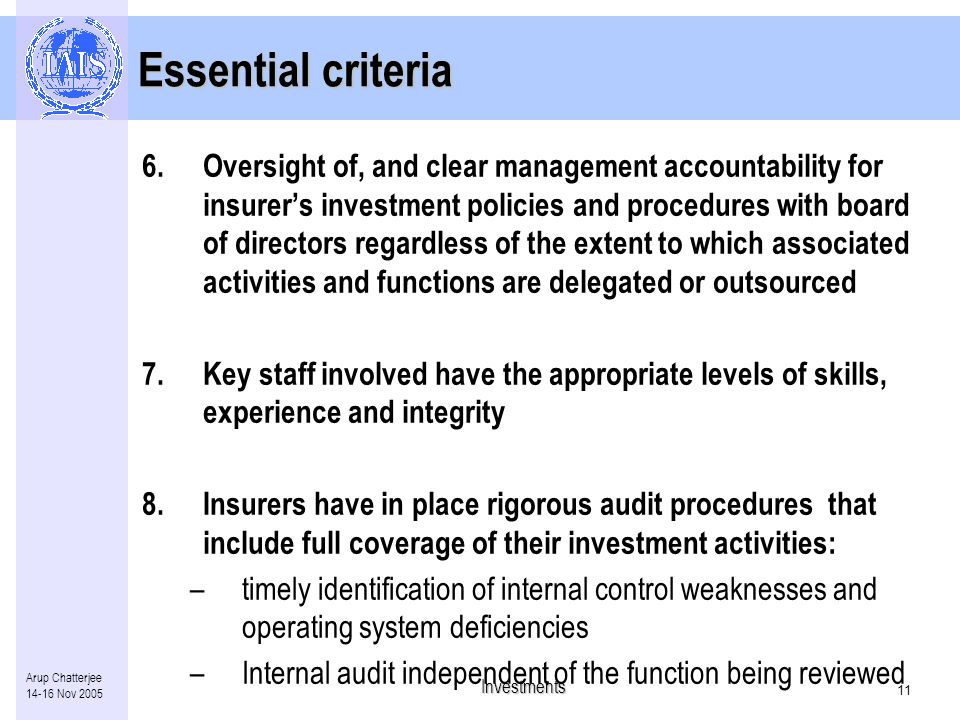 Investments 10 Arup Chatterjee 14-16 Nov 2005 Essential criteria 5.Check that insurers have in place: –adequate internal controls to ensure assets are