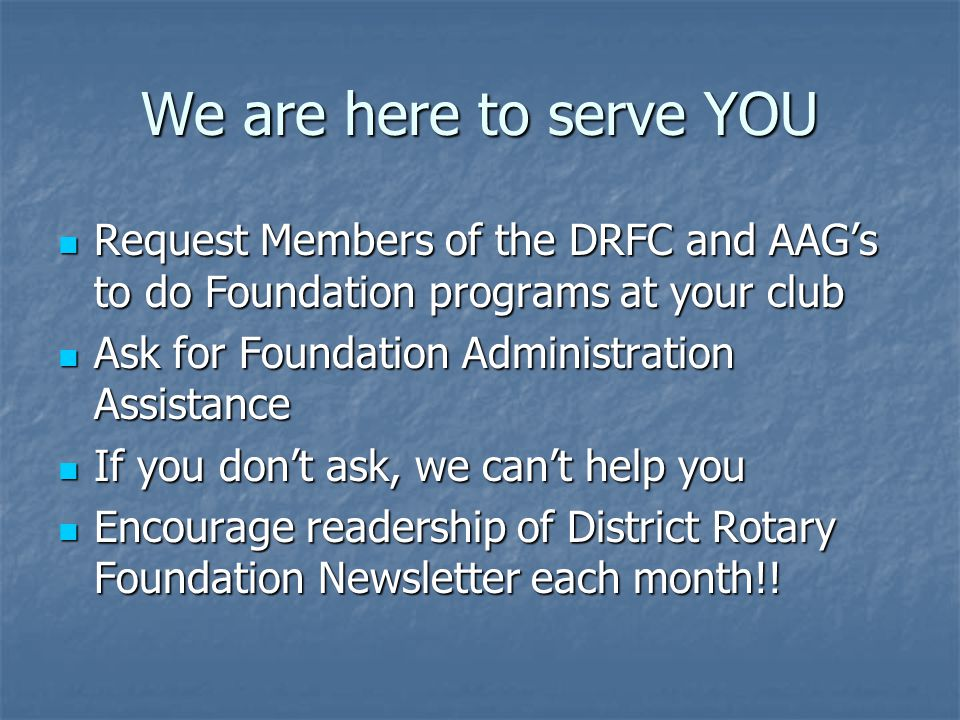 We are here to serve YOU Request Members of the DRFC and AAG's to do Foundation programs at your club Request Members of the DRFC and AAG's to do Foundation programs at your club Ask for Foundation Administration Assistance Ask for Foundation Administration Assistance If you don't ask, we can't help you If you don't ask, we can't help you Encourage readership of District Rotary Foundation Newsletter each month!.