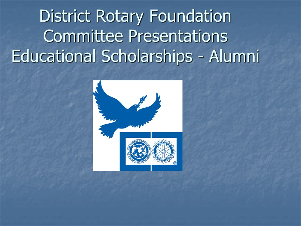 District Rotary Foundation Committee Presentations Educational Scholarships - Alumni