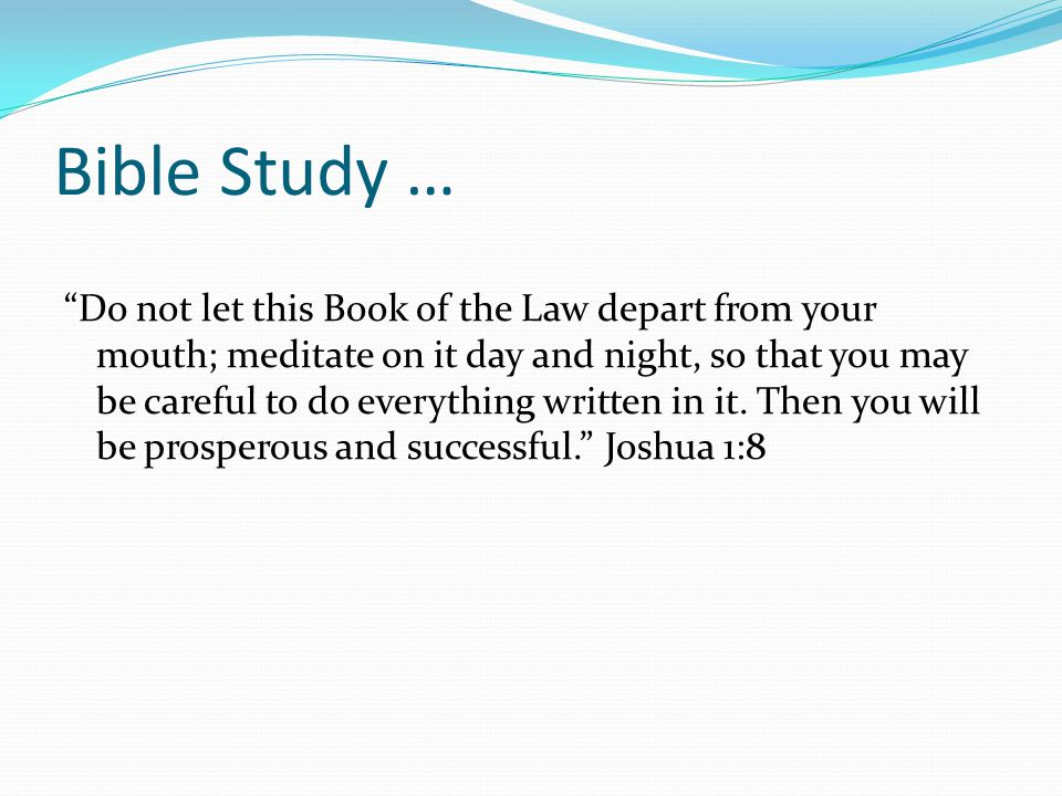 Bible Study … Do not let this Book of the Law depart from your mouth; meditate on it day and night, so that you may be careful to do everything written in it.