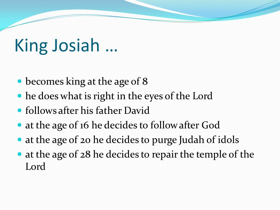 King Josiah … becomes king at the age of 8 he does what is right in the eyes of the Lord follows after his father David at the age of 16 he decides to follow after God at the age of 20 he decides to purge Judah of idols at the age of 28 he decides to repair the temple of the Lord