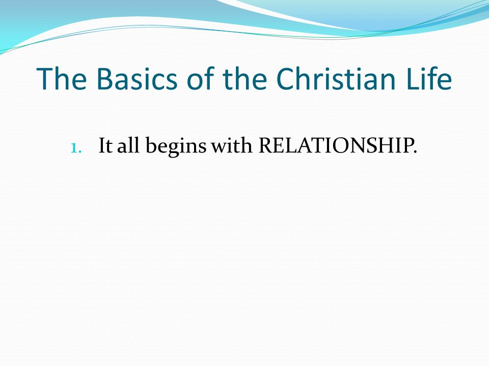 The Basics of the Christian Life 1. It all begins with RELATIONSHIP.