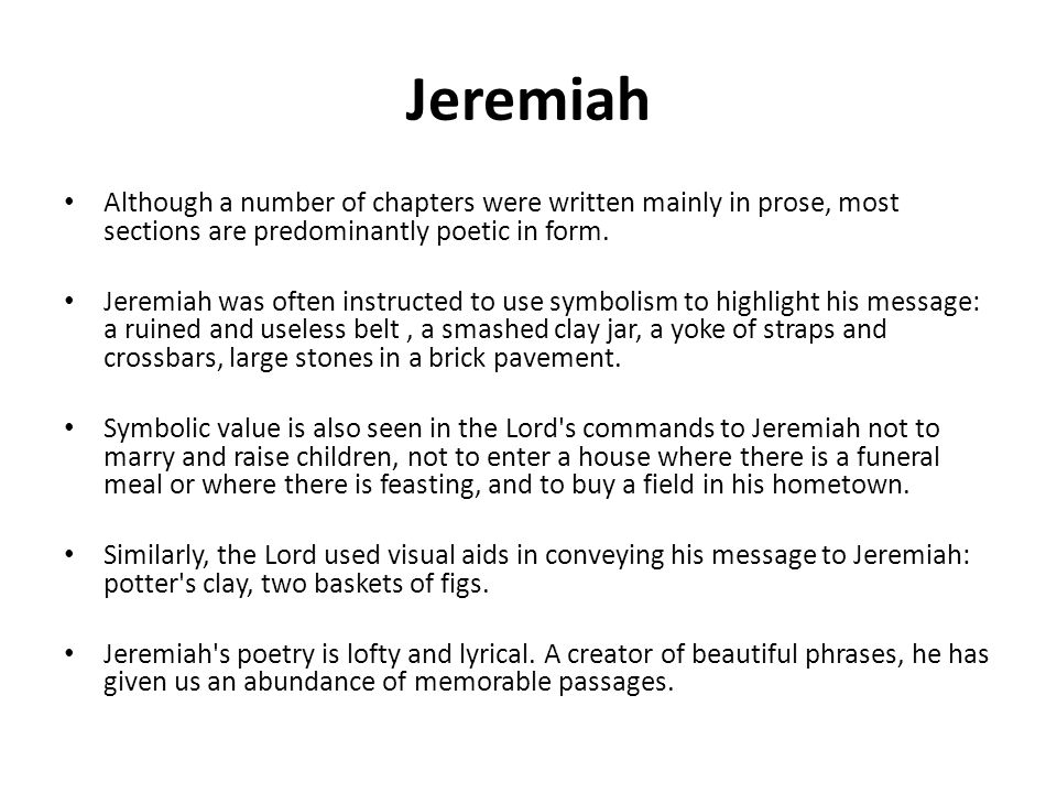 Jeremiah Although a number of chapters were written mainly in prose, most sections are predominantly poetic in form. Jeremiah was often instructed to