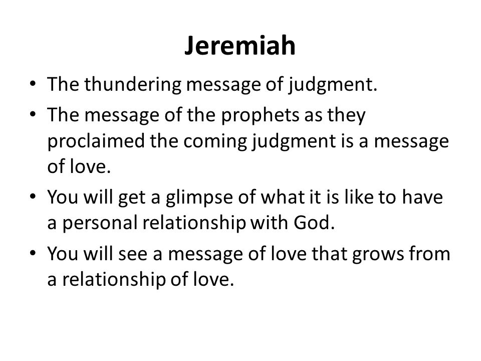 Jeremiah The thundering message of judgment. The message of the prophets as they proclaimed the coming judgment is a message of love. You will get a g