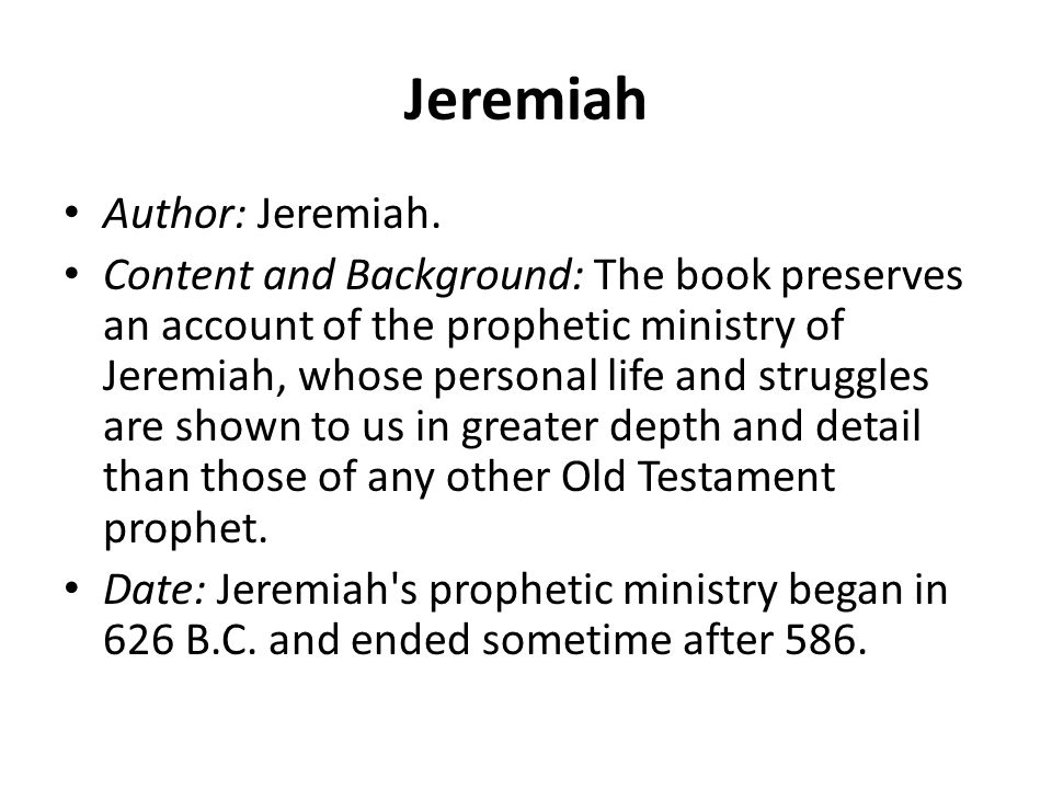 Jeremiah Author: Jeremiah. Content and Background: The book preserves an account of the prophetic ministry of Jeremiah, whose personal life and strugg