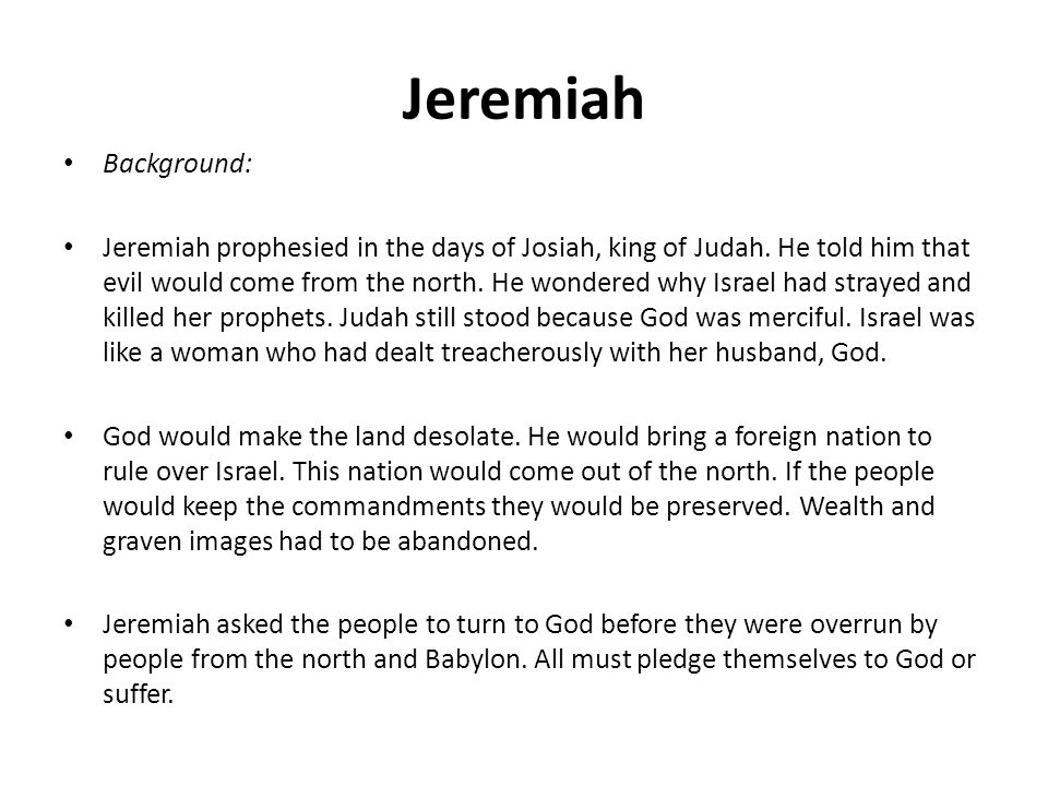 Jeremiah Background: Jeremiah prophesied in the days of Josiah, king of Judah. He told him that evil would come from the north. He wondered why Israel