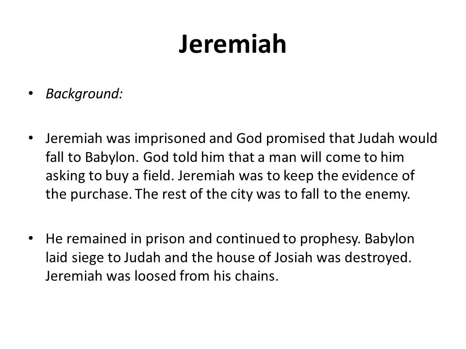 Jeremiah Background: Jeremiah was imprisoned and God promised that Judah would fall to Babylon. God told him that a man will come to him asking to buy