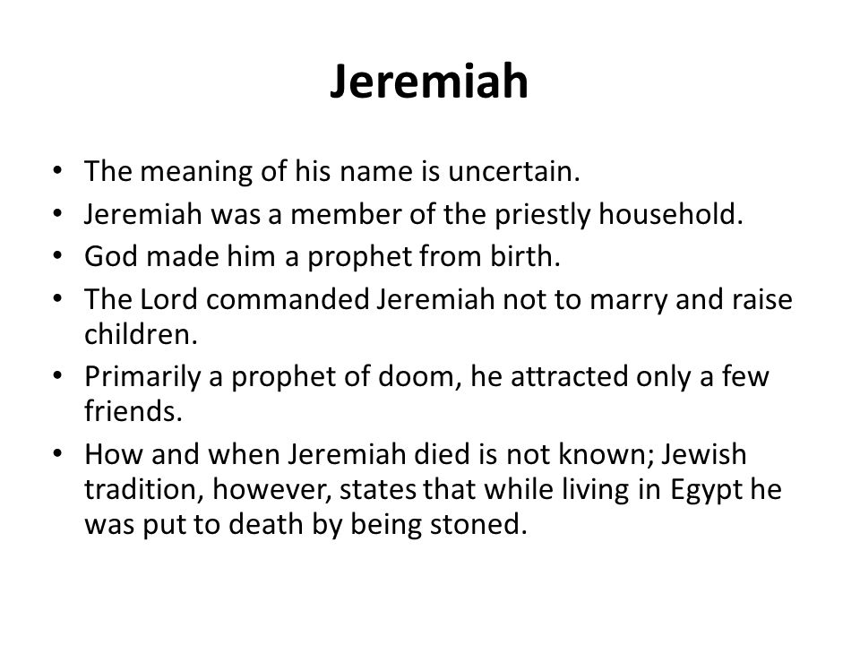 Jeremiah The meaning of his name is uncertain. Jeremiah was a member of the priestly household.