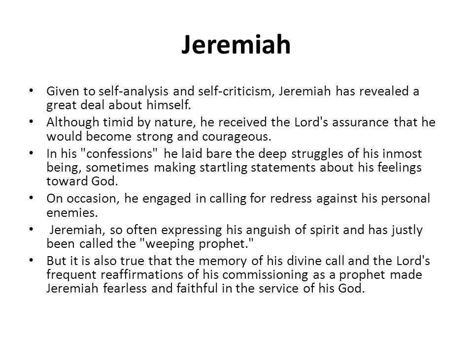 Jeremiah Given to self-analysis and self-criticism, Jeremiah has revealed a great deal about himself. Although timid by nature, he received the Lord's