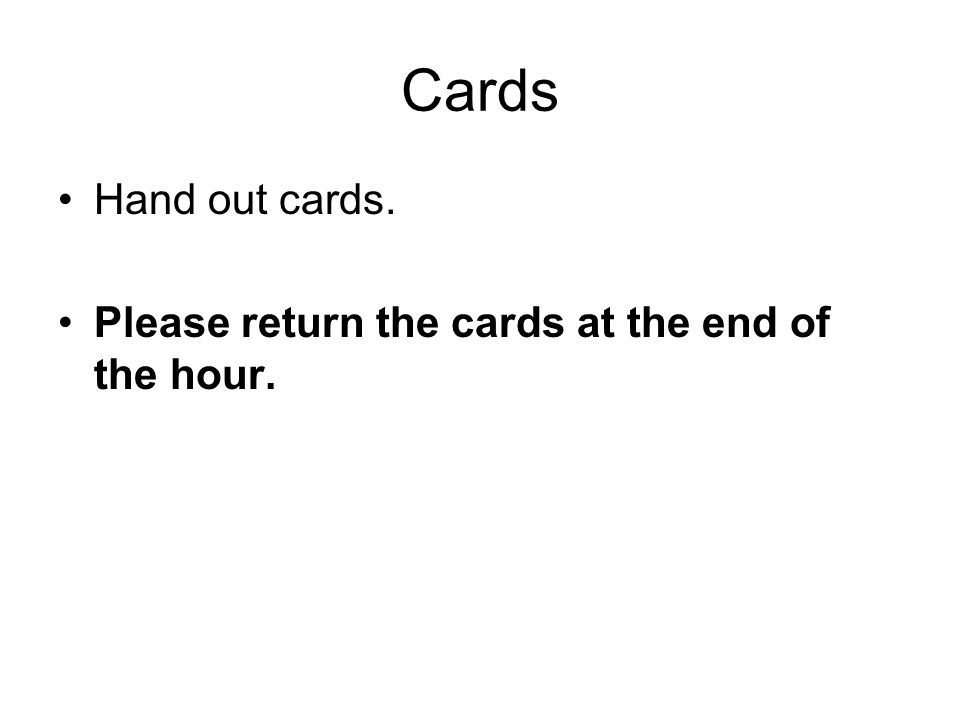 Cards Hand out cards. Please return the cards at the end of the hour.