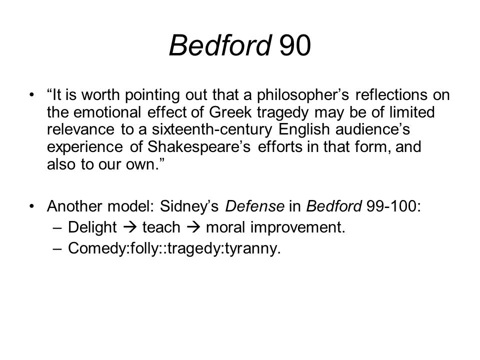 Bedford 90 It is worth pointing out that a philosopher's reflections on the emotional effect of Greek tragedy may be of limited relevance to a sixteenth-century English audience's experience of Shakespeare's efforts in that form, and also to our own. Another model: Sidney's Defense in Bedford 99-100: –Delight  teach  moral improvement.