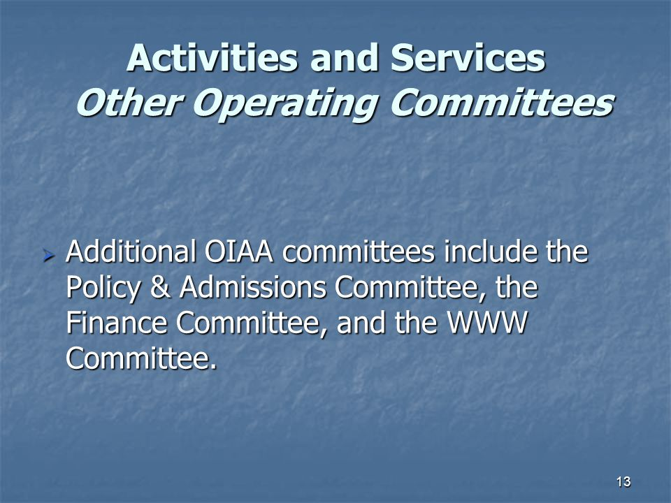 13 Activities and Services Other Operating Committees  Additional OIAA committees include the Policy & Admissions Committee, the Finance Committee, and the WWW Committee.