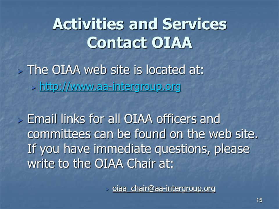 15 Activities and Services Contact OIAA  The OIAA web site is located at:  http://www.aa-intergroup.org http://www.aa-intergroup.org  Email links for all OIAA officers and committees can be found on the web site.