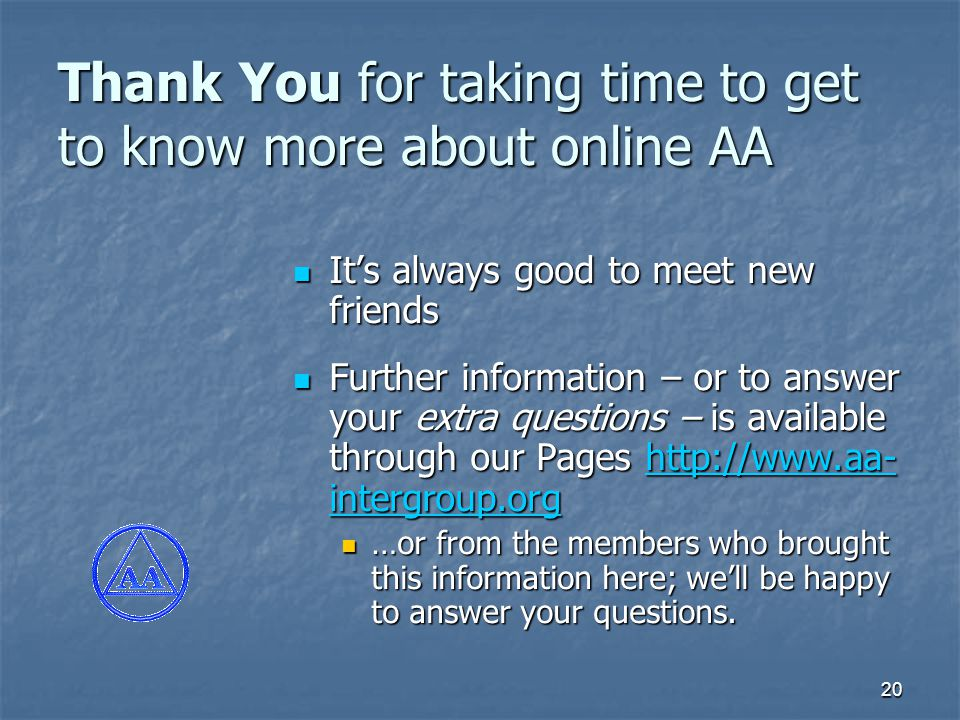 20 Thank You for taking time to get to know more about online AA It's always good to meet new friends It's always good to meet new friends Further information – or to answer your extra questions – is available through our Pages http://www.aa- intergroup.org Further information – or to answer your extra questions – is available through our Pages http://www.aa- intergroup.orghttp://www.aa- intergroup.orghttp://www.aa- intergroup.org …or from the members who brought this information here; we'll be happy to answer your questions.