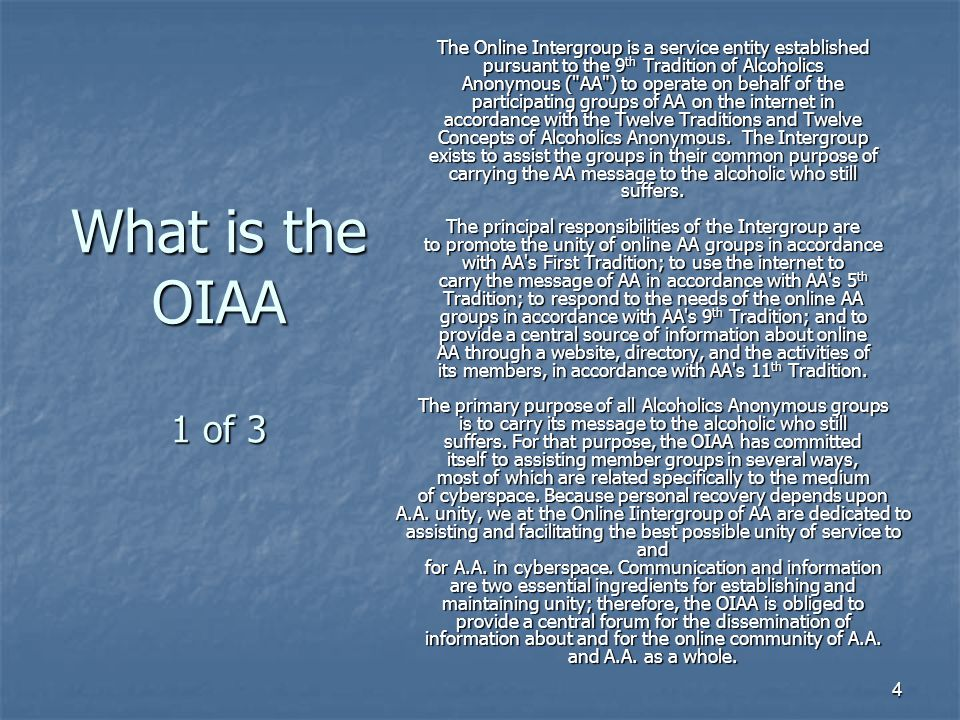 4 What is the OIAA 1 of 3 The Online Intergroup is a service entity established pursuant to the 9 th Tradition of Alcoholics Anonymous ( AA ) to operate on behalf of the participating groups of AA on the internet in accordance with the Twelve Traditions and Twelve Concepts of Alcoholics Anonymous.