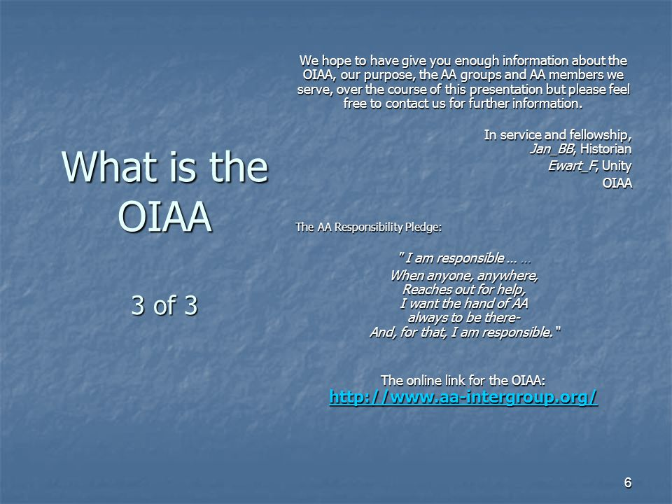 6 What is the OIAA 3 of 3 We hope to have give you enough information about the OIAA, our purpose, the AA groups and AA members we serve, over the course of this presentation but please feel free to contact us for further information.