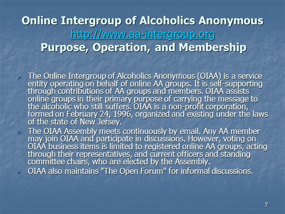7 Online Intergroup of Alcoholics Anonymous http://www.aa-intergroup.org Purpose, Operation, and Membership http://www.aa-intergroup.org  The Online Intergroup of Alcoholics Anonymous (OIAA) is a service entity operating on behalf of online AA groups.