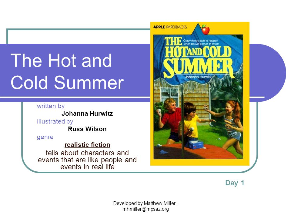 Developed by Matthew Miller - mhmiller@mpsaz.org The Hot and Cold Summer written by Johanna Hurwitz illustrated by Russ Wilson genre realistic fiction tells about characters and events that are like people and events in real life Day 1