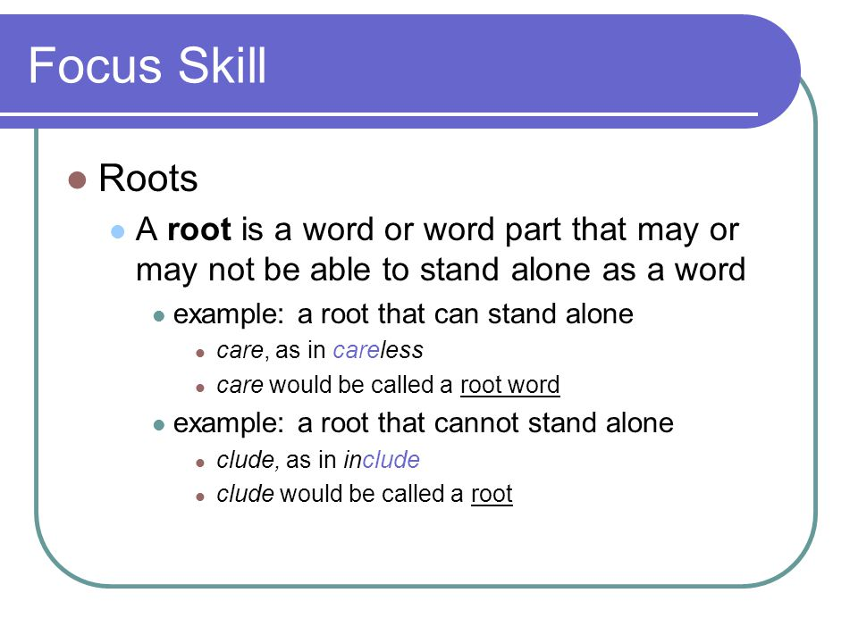 Focus Skill Roots A root is a word or word part that may or may not be able to stand alone as a word example: a root that can stand alone care, as in careless care would be called a root word example: a root that cannot stand alone clude, as in include clude would be called a root