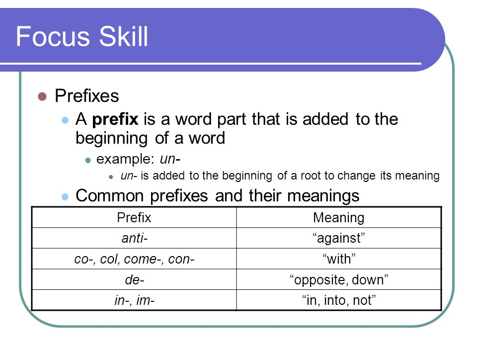 Focus Skill Prefixes A prefix is a word part that is added to the beginning of a word example: un- un- is added to the beginning of a root to change its meaning Common prefixes and their meanings PrefixMeaning anti- against co-, col, come-, con- with de- opposite, down in-, im- in, into, not