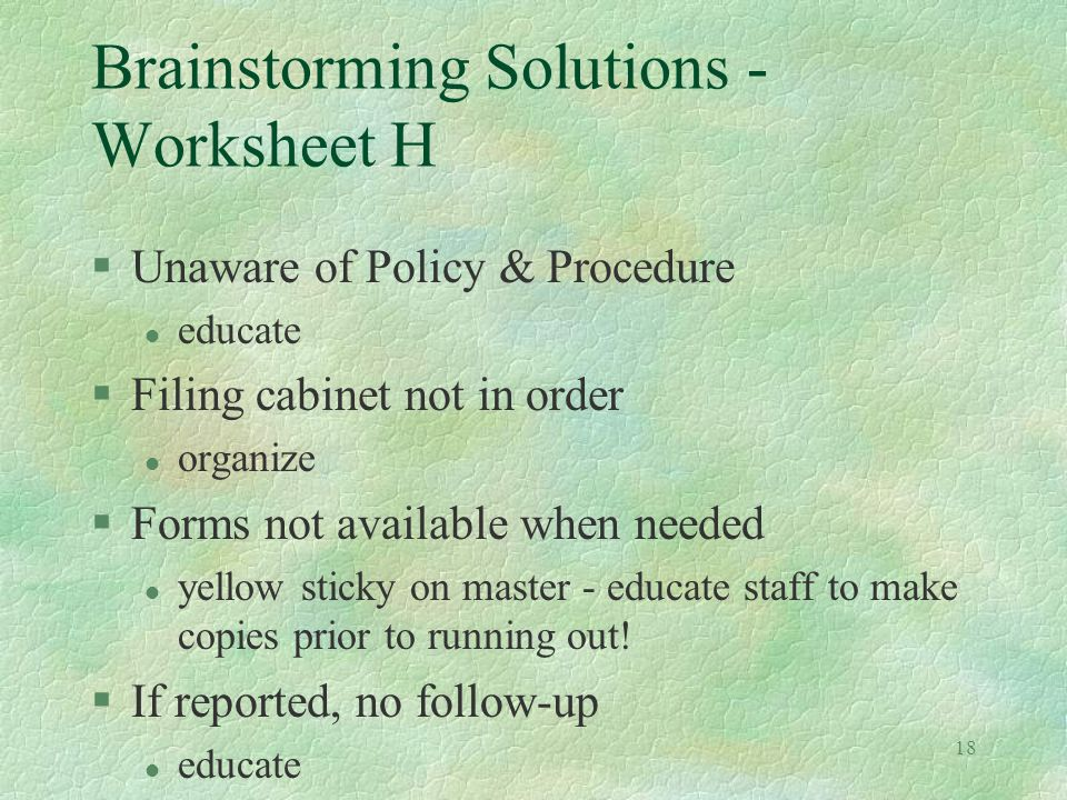 18 Brainstorming Solutions - Worksheet H §Unaware of Policy & Procedure l educate §Filing cabinet not in order l organize §Forms not available when needed l yellow sticky on master - educate staff to make copies prior to running out.