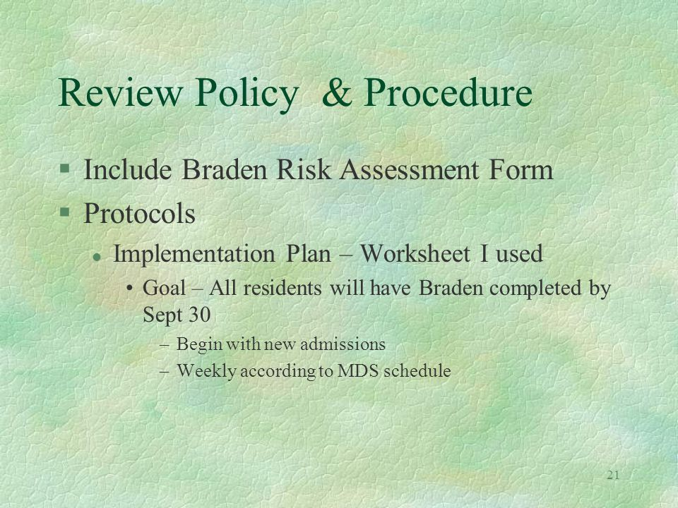 21 Review Policy & Procedure §Include Braden Risk Assessment Form §Protocols l Implementation Plan – Worksheet I used Goal – All residents will have Braden completed by Sept 30 –Begin with new admissions –Weekly according to MDS schedule