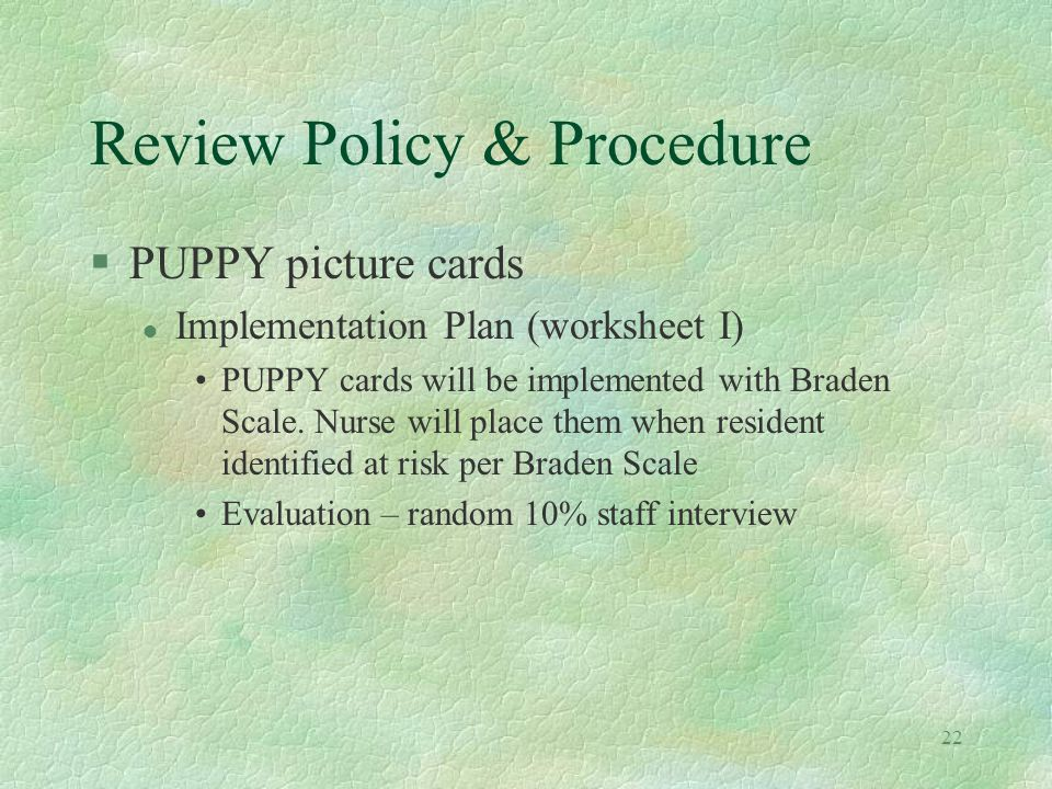 22 Review Policy & Procedure §PUPPY picture cards l Implementation Plan (worksheet I) PUPPY cards will be implemented with Braden Scale. Nurse will pl